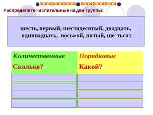 Распределите числительные на две группы: шесть, первый, шестидесятый, двадца