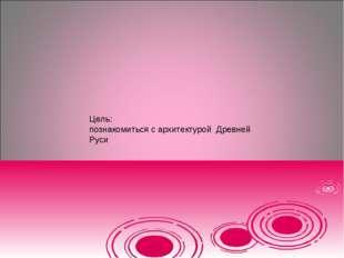 Цель: познакомиться с архитектурой Древней Руси