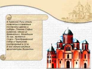 В Киевской Руси стали появляться каменные постройки-церкви и соборы. Помимо С