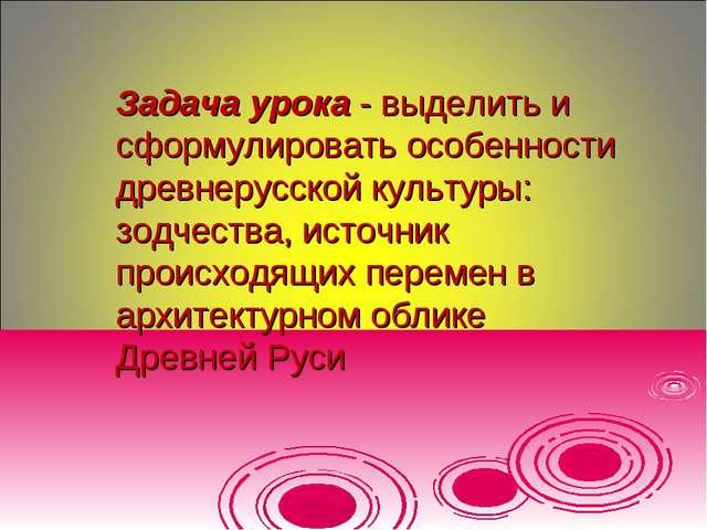 Задача урока - выделить и сформулировать особенности древнерусской культуры:...