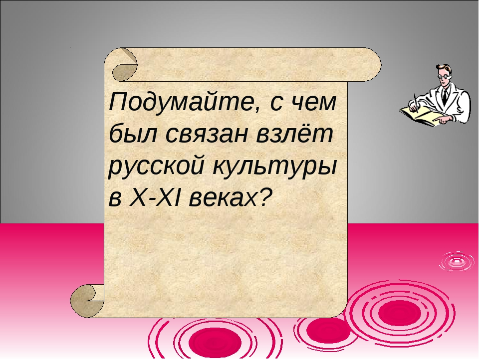 Подумайте, с чем был связан взлёт русской культуры в X-XI веках?