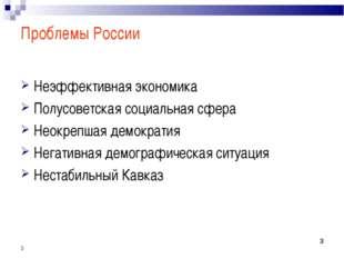 * * * Проблемы России Неэффективная экономика Полусоветская социальная сфера