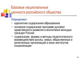 * Базовые национальные ценности российского общества Определяют: идеологию со