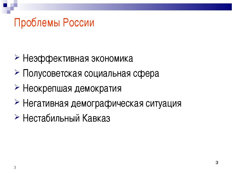 * * * Проблемы России Неэффективная экономика Полусоветская социальная сфера...