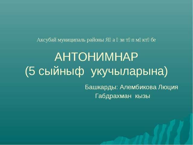 Аксубай муниципаль районы Яңа Үзи төп мәктәбе АНТОНИМНАР (5 сыйныф укучылары...