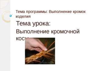 Тема программы: Выполнение кромок изделия Тема урока: Выполнение кромочной косы