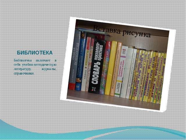 БИБЛИОТЕКА Библиотека включает в себя учебно-методическую литературу, журналы...