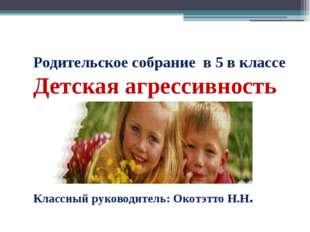 Родительское собрание в 5 в классе Детская агрессивность Классный руководител