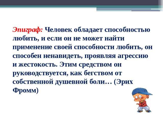 Эпиграф:Человек обладает способностью любить, и если он не может найти приме...