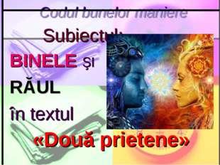 Codul bunelor maniere Subiectul: BINELE ŞI RĂUL în textul «Două prietene»