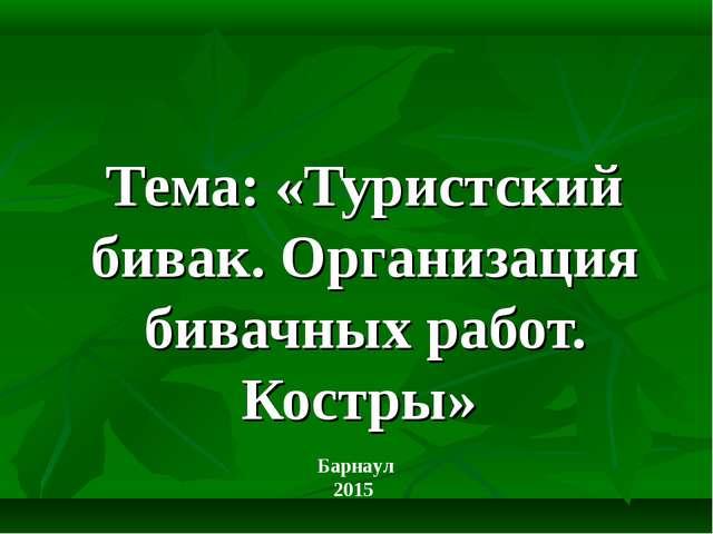 Тема: «Туристский бивак. Организация бивачных работ. Костры» Барнаул 2015