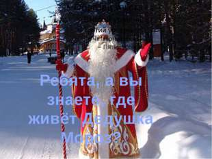 Ребята, а вы знаете, где живёт Дедушка Мороз?