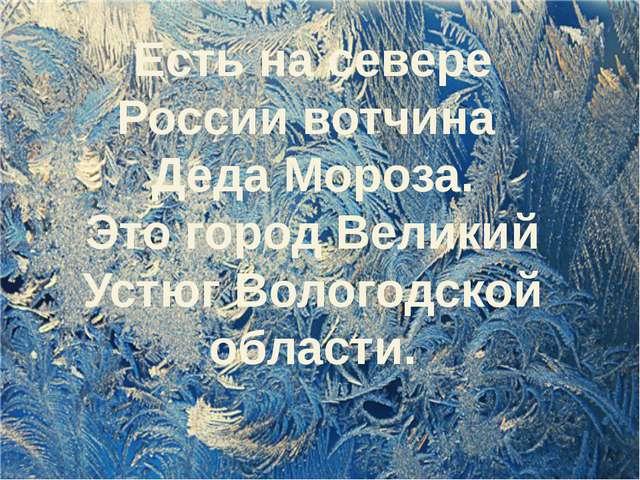 Есть на севере России вотчина Деда Мороза. Это город Великий Устюг Вологодск...