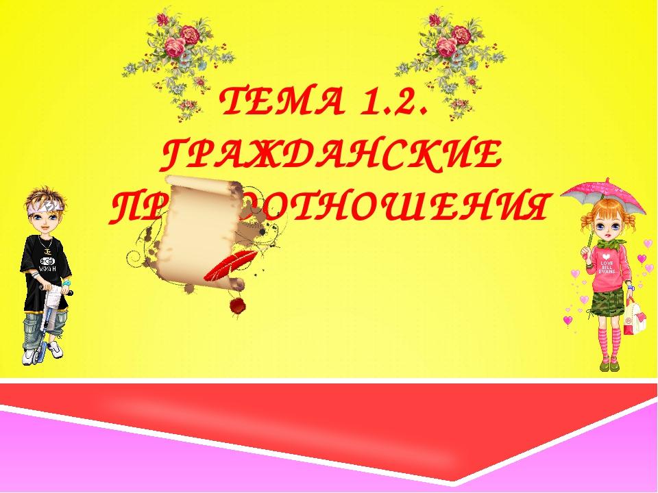 ТЕМА 1.2. ГРАЖДАНСКИЕ ПРАВООТНОШЕНИЯ