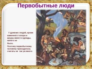 Первобытные люди У древних людей, кроме каменного топора и шкуры вместо одежд