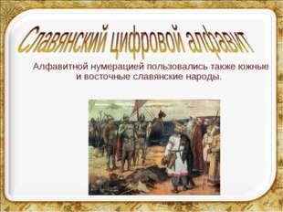 Алфавитной нумерацией пользовались также южные и восточные славянские народы.