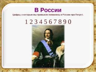 В России Цифры, к которым мы привыкли появились в России при Петре I. 1 2 3 4