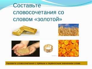 Составьте словосочетания со словом «золотой» Назовите словосочетания с прямым
