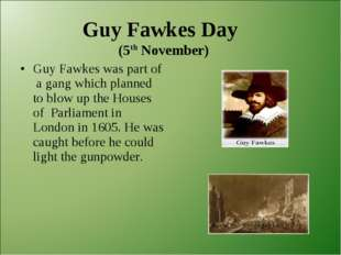 Guy Fawkes Day (5th November) Guy Fawkes was part of a gang which planned to