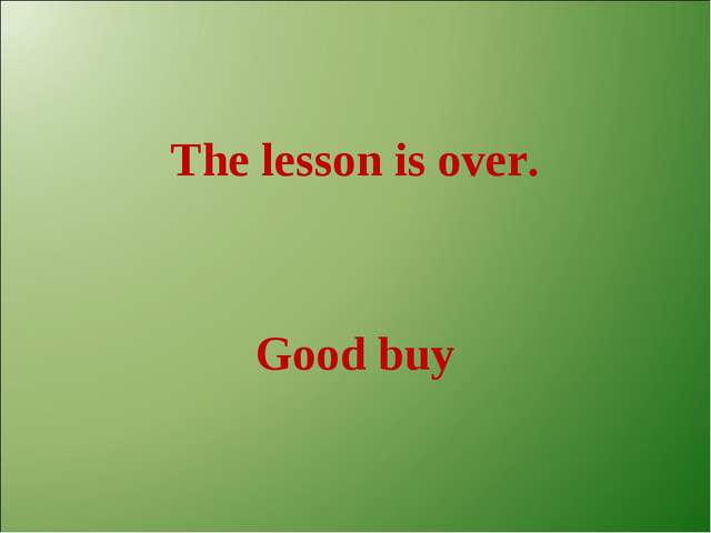 The lesson is over. Good buy