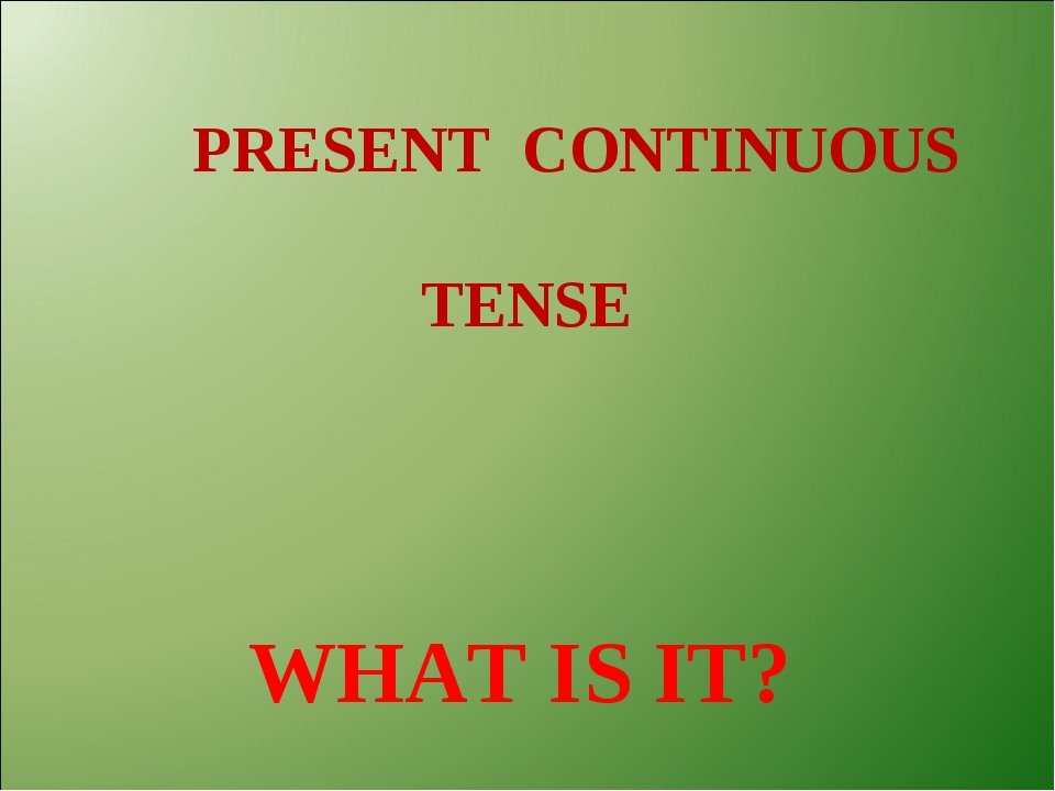 РRESENT CONTINUOUS TENSE WHAT IS IT?