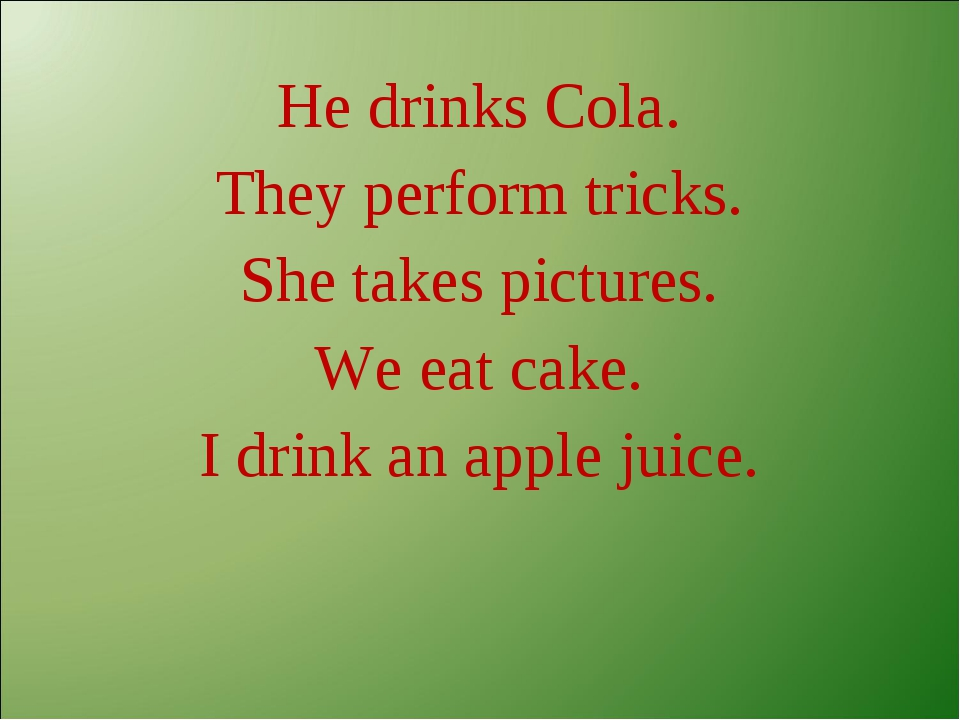 He drinks Cola. They perform tricks. She takes pictures. We eat cake. I drink...