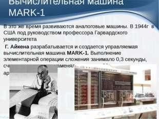 Вычислительная машина MARK-1 В это же время развиваются аналоговые машины.В