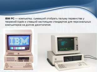 IBM PC— компьютер, сумевший отобрать пальму первенства у творений Apple и ст