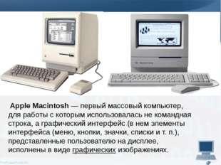 Apple Macintosh— первый массовый компьютер, для работы с которым использова