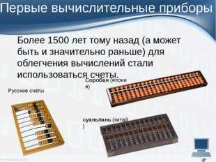 Первые вычислительные приборы Более 1500 лет тому назад (а может быть и значи