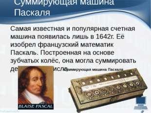 Суммирующая машина Паскаля Самая известная и популярная счетная машина появил