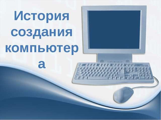 История создания компьютера ProPowerPoint.Ru