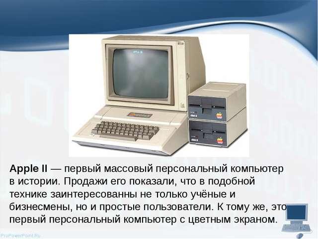 Apple II— первый массовый персональный компьютер в истории. Продажи его пока...