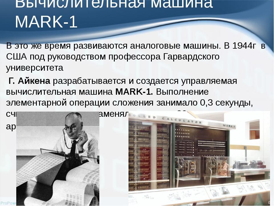 Вычислительная машина MARK-1 В это же время развиваются аналоговые машины.В...