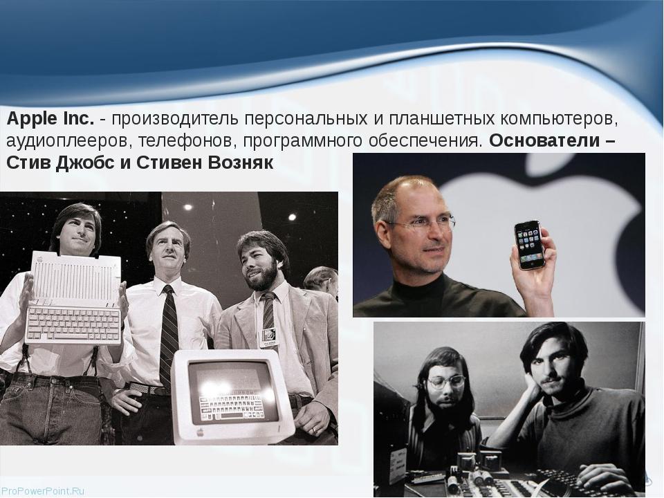 Apple Inc.- производитель персональных и планшетных компьютеров, аудиоплееро...