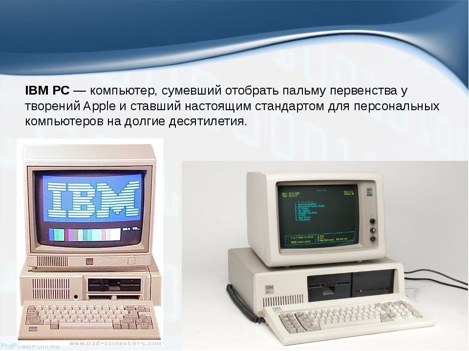 IBM PC— компьютер, сумевший отобрать пальму первенства у творений Apple и ст...