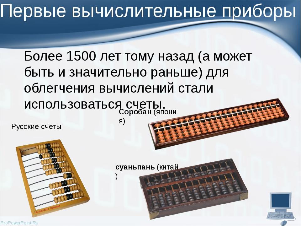 Первые вычислительные приборы Более 1500 лет тому назад (а может быть и значи...