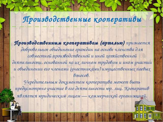 Производственным кооперативом (артелью) признается добровольное объединение...