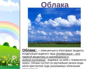 Облака Облака́ — взвешенные в атмосфере продукты конденсации водяного пара (К
