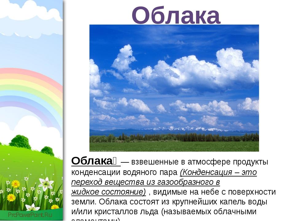 Облака Облака́ — взвешенные в атмосфере продукты конденсации водяного пара (К...
