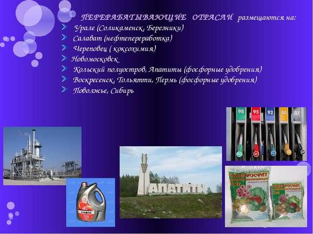 ПЕРЕРАБАТЫВАЮЩИЕ ОТРАСЛИ размещаются на: Урале (Соликаменск, Березники) Сала...