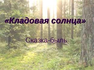 «Кладовая солнца» Сказка-быль