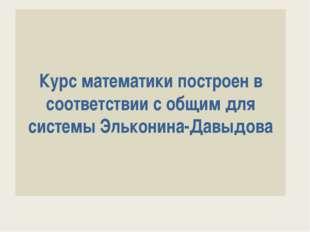 Курс математики построен в соответствии с общим для системы Эльконина-Давыдова