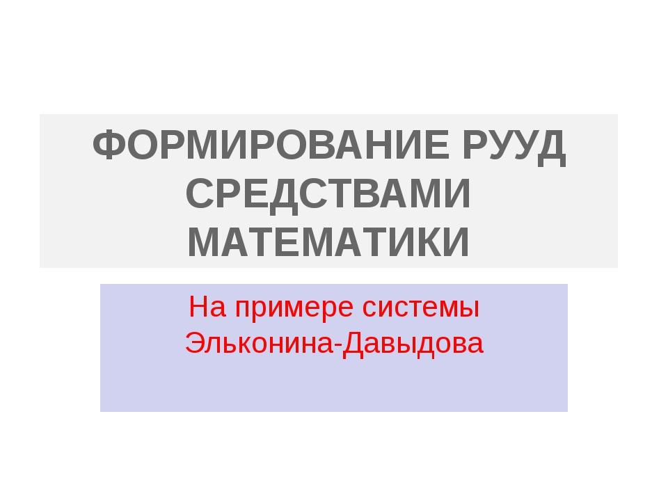ФОРМИРОВАНИЕ РУУД СРЕДСТВАМИ МАТЕМАТИКИ На примере системы Эльконина-Давыдова