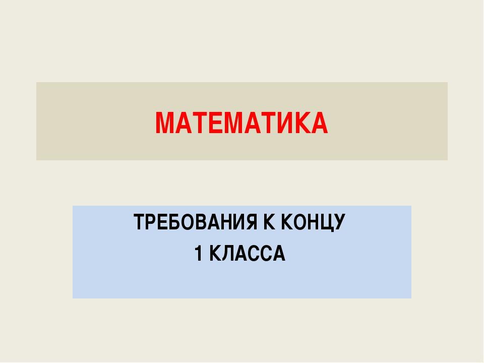 МАТЕМАТИКА ТРЕБОВАНИЯ К КОНЦУ 1 КЛАССА