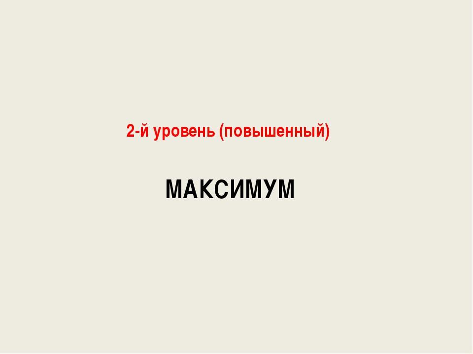 МАКСИМУМ 2-й уровень (повышенный)