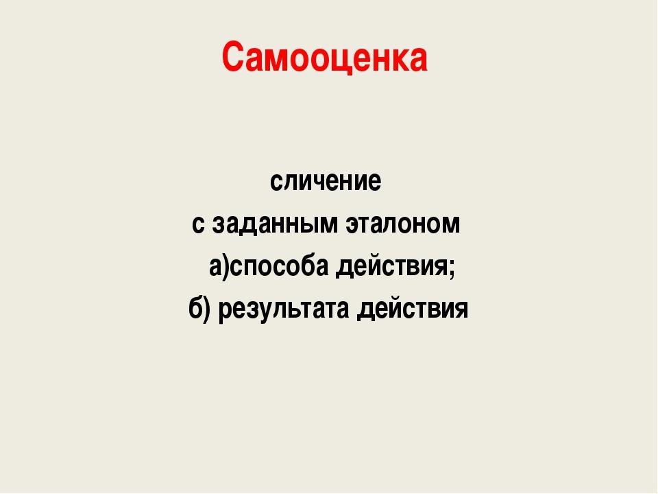 Самооценка сличение с заданным эталоном а)способа действия; б) результата дей...