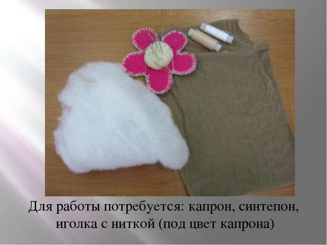 Для работы потребуется: капрон, синтепон, иголка с ниткой (под цвет капрона)
