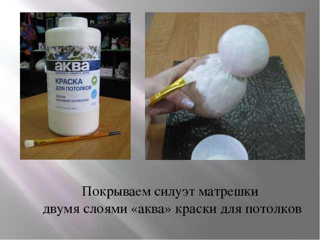 Покрываем силуэт матрешки двумя слоями «аква» краски для потолков