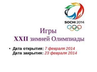 Игры XXIIзимней Олимпиады Дата открытия:7февраля2014 Дата закрытия:23